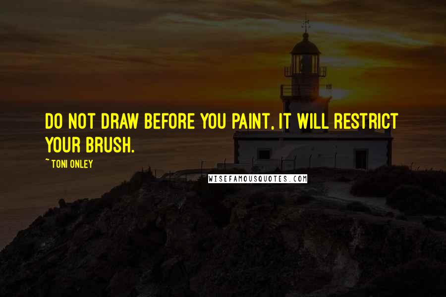 Toni Onley quotes: Do not draw before you paint, it will restrict your brush.