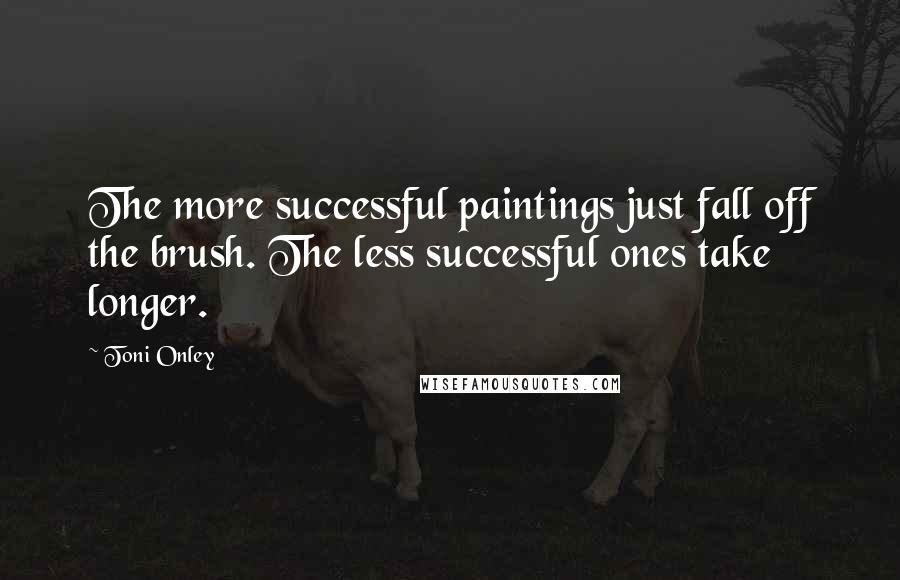 Toni Onley quotes: The more successful paintings just fall off the brush. The less successful ones take longer.