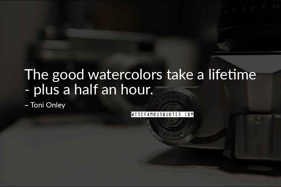 Toni Onley quotes: The good watercolors take a lifetime - plus a half an hour.
