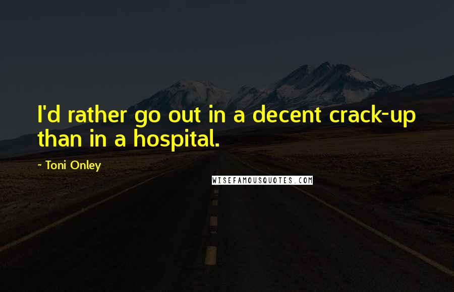 Toni Onley quotes: I'd rather go out in a decent crack-up than in a hospital.
