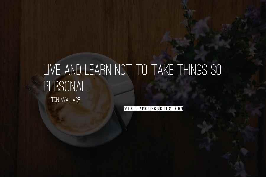 Toni Wallace quotes: Live and learn not to take things so personal.