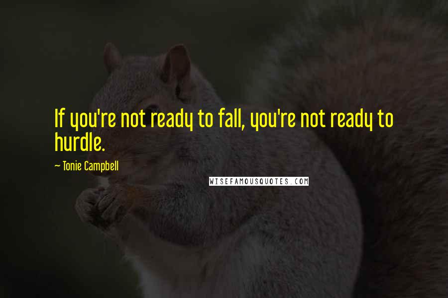 Tonie Campbell quotes: If you're not ready to fall, you're not ready to hurdle.