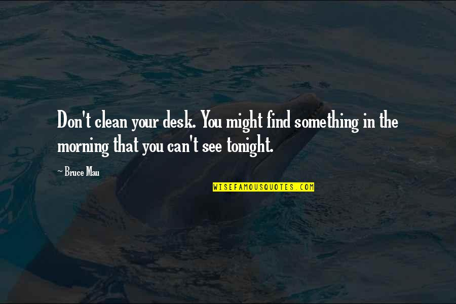 Tonight Quotes By Bruce Mau: Don't clean your desk. You might find something