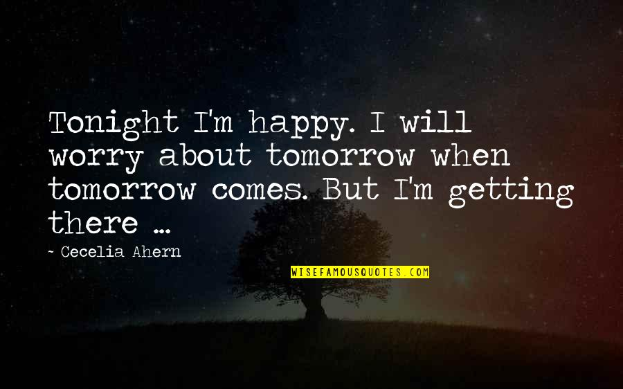 Tonight Quotes By Cecelia Ahern: Tonight I'm happy. I will worry about tomorrow