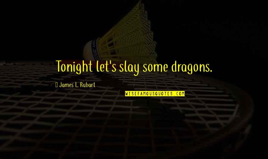 Tonight Quotes By James L. Rubart: Tonight let's slay some dragons.