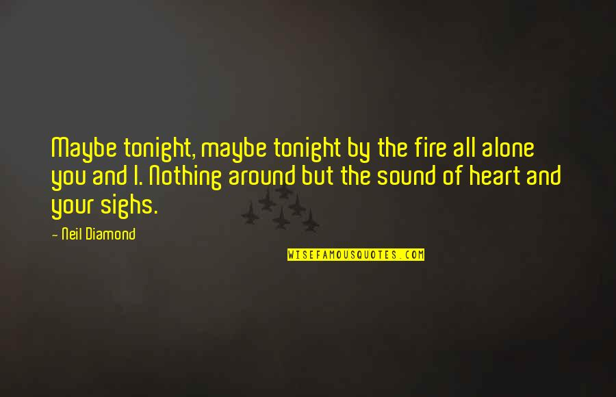 Tonight Quotes By Neil Diamond: Maybe tonight, maybe tonight by the fire all