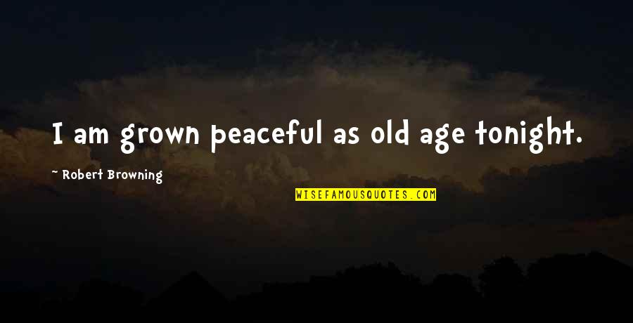 Tonight Quotes By Robert Browning: I am grown peaceful as old age tonight.