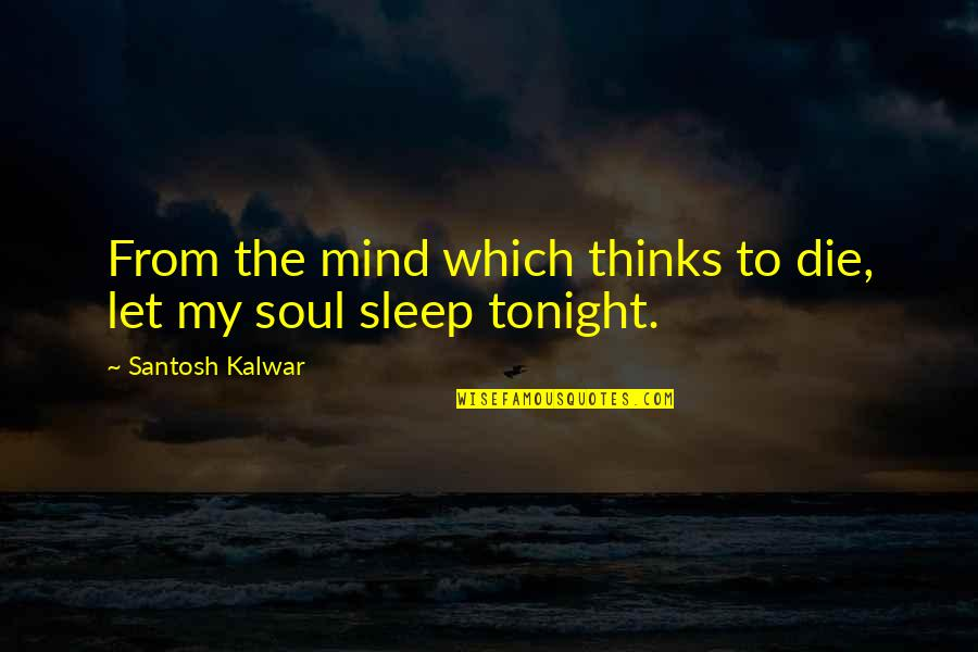 Tonight Quotes By Santosh Kalwar: From the mind which thinks to die, let
