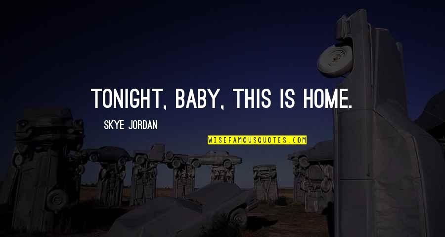 Tonight Quotes By Skye Jordan: Tonight, baby, this is home.