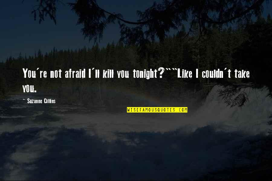 "Tonight Quotes By Suzanne Collins: You're not afraid I'll kill you tonight?""""Like I"