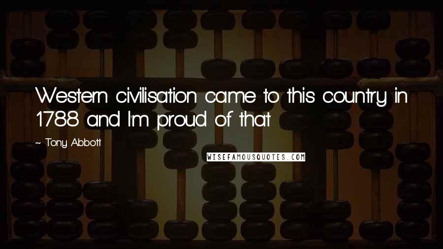 Tony Abbott quotes: Western civilisation came to this country in 1788 and I'm proud of that