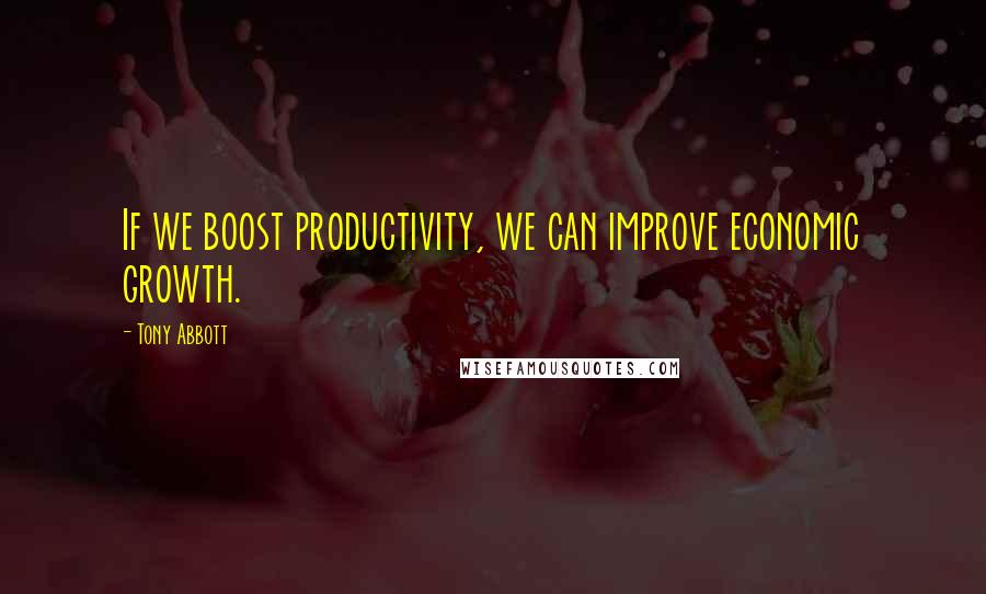 Tony Abbott quotes: If we boost productivity, we can improve economic growth.