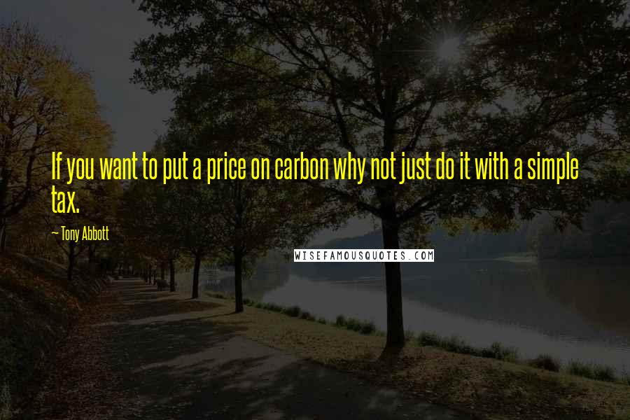 Tony Abbott quotes: If you want to put a price on carbon why not just do it with a simple tax.