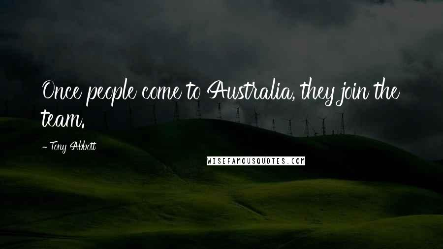Tony Abbott quotes: Once people come to Australia, they join the team.