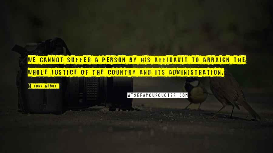 Tony Abbott quotes: We cannot suffer a person by his affidavit to arraign the whole justice of the country and its administration.