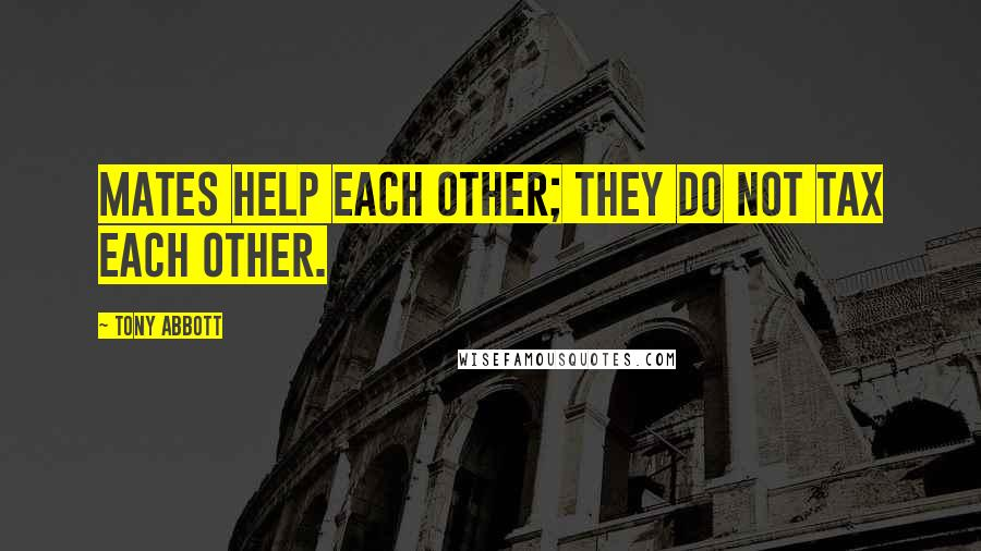 Tony Abbott quotes: Mates help each other; they do not tax each other.