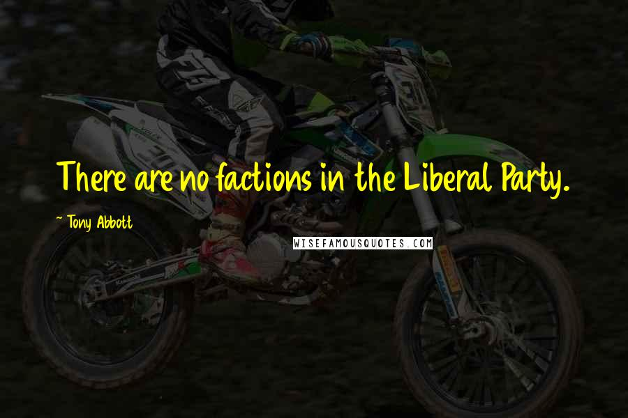Tony Abbott quotes: There are no factions in the Liberal Party.