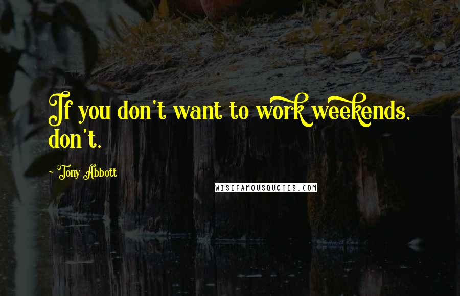 Tony Abbott quotes: If you don't want to work weekends, don't.