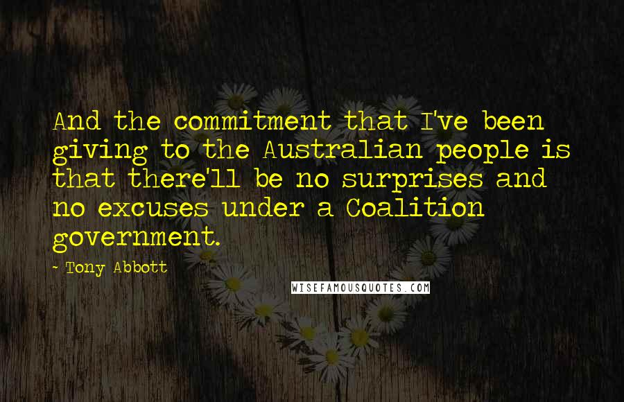 Tony Abbott quotes: And the commitment that I've been giving to the Australian people is that there'll be no surprises and no excuses under a Coalition government.