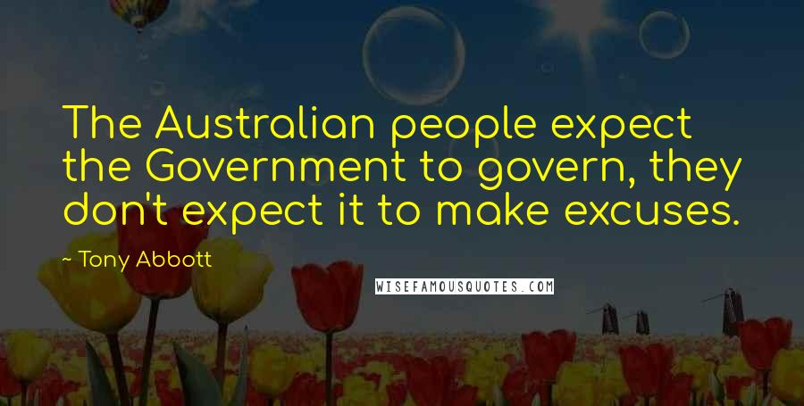 Tony Abbott quotes: The Australian people expect the Government to govern, they don't expect it to make excuses.
