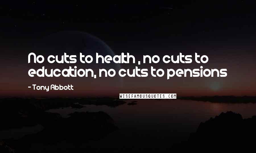 Tony Abbott quotes: No cuts to health , no cuts to education, no cuts to pensions