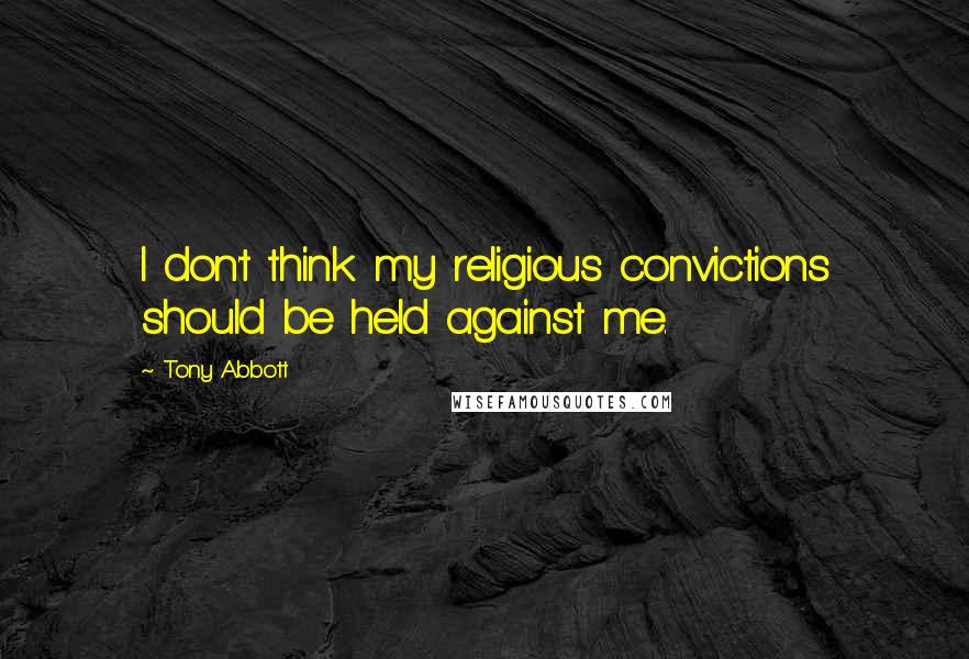 Tony Abbott quotes: I don't think my religious convictions should be held against me.