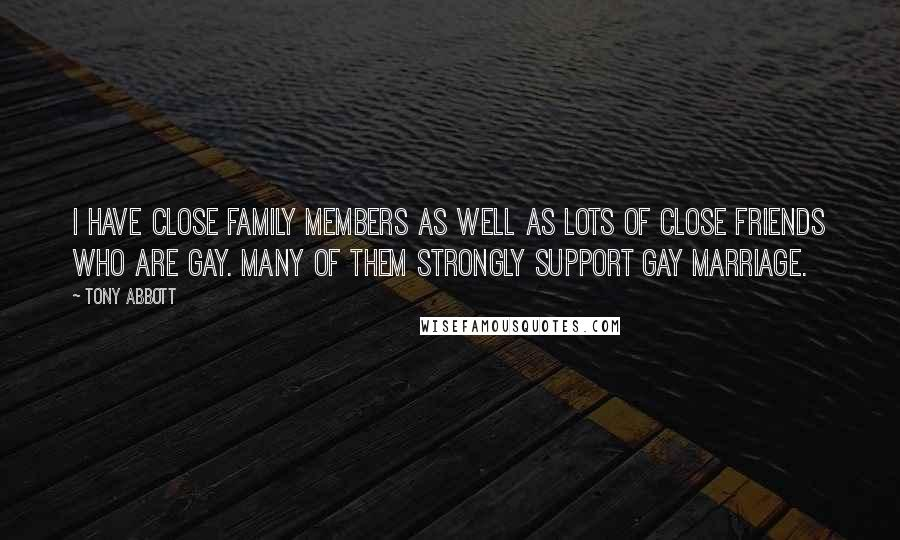 Tony Abbott quotes: I have close family members as well as lots of close friends who are gay. Many of them strongly support gay marriage.