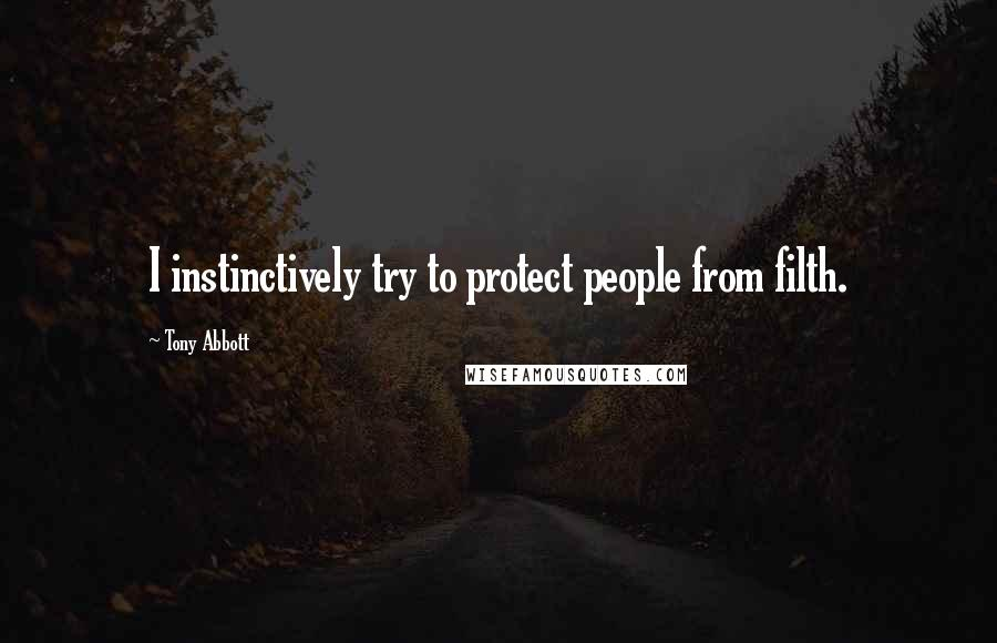 Tony Abbott quotes: I instinctively try to protect people from filth.