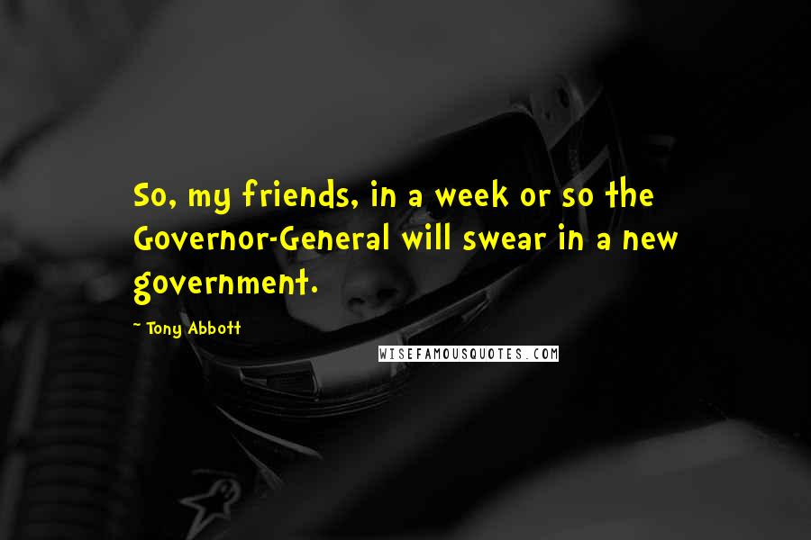 Tony Abbott quotes: So, my friends, in a week or so the Governor-General will swear in a new government.