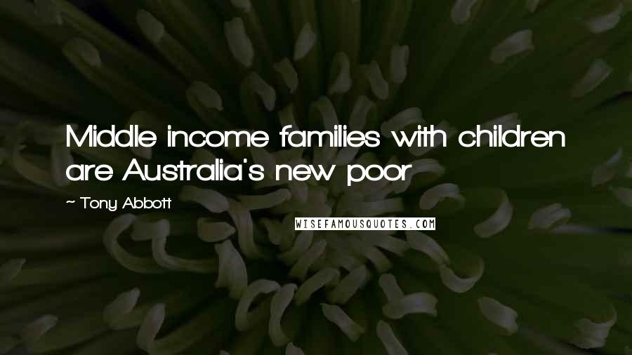 Tony Abbott quotes: Middle income families with children are Australia's new poor