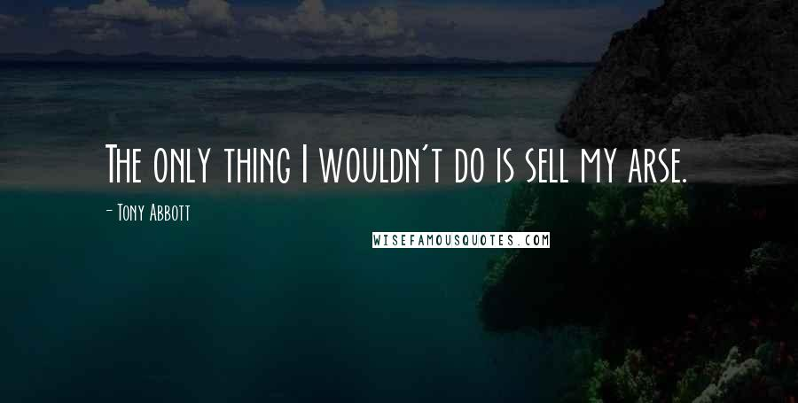 Tony Abbott quotes: The only thing I wouldn't do is sell my arse.