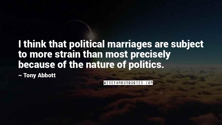 Tony Abbott quotes: I think that political marriages are subject to more strain than most precisely because of the nature of politics.