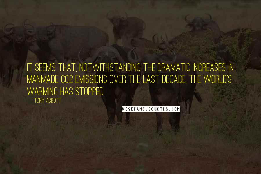 Tony Abbott quotes: It seems that, notwithstanding the dramatic increases in manmade CO2 emissions over the last decade, the world's warming has stopped.
