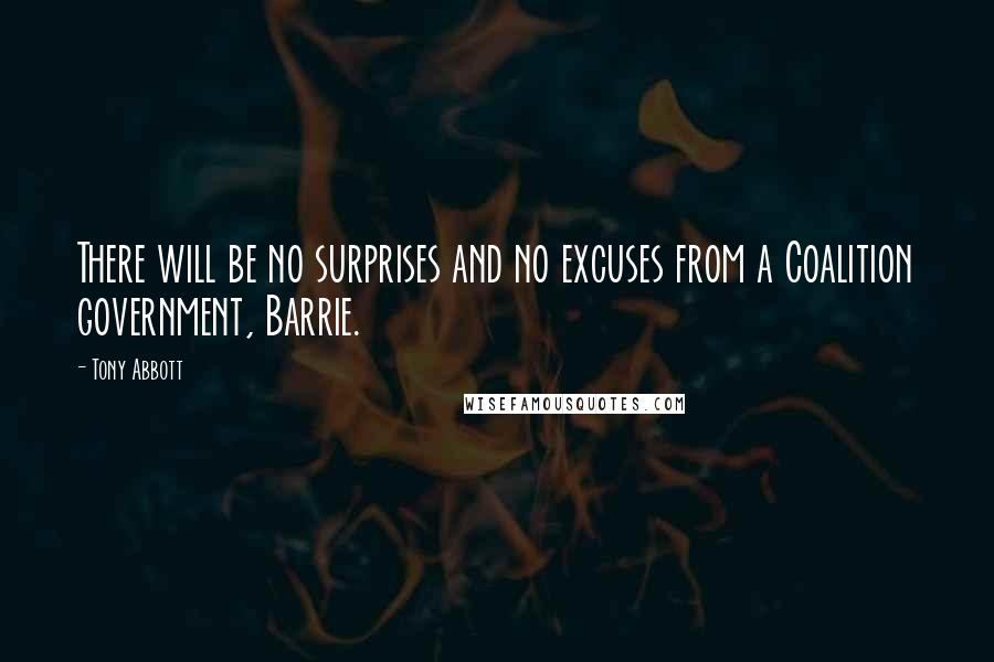 Tony Abbott quotes: There will be no surprises and no excuses from a Coalition government, Barrie.
