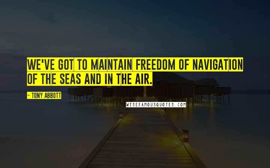 Tony Abbott quotes: We've got to maintain freedom of navigation of the seas and in the air.