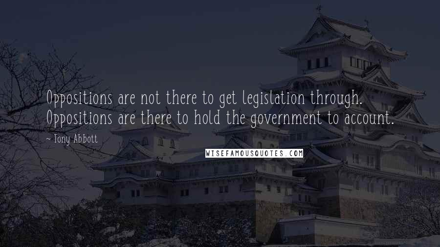 Tony Abbott quotes: Oppositions are not there to get legislation through. Oppositions are there to hold the government to account.