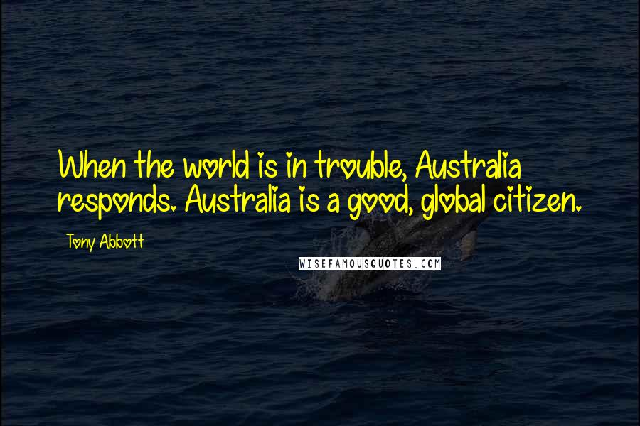 Tony Abbott quotes: When the world is in trouble, Australia responds. Australia is a good, global citizen.
