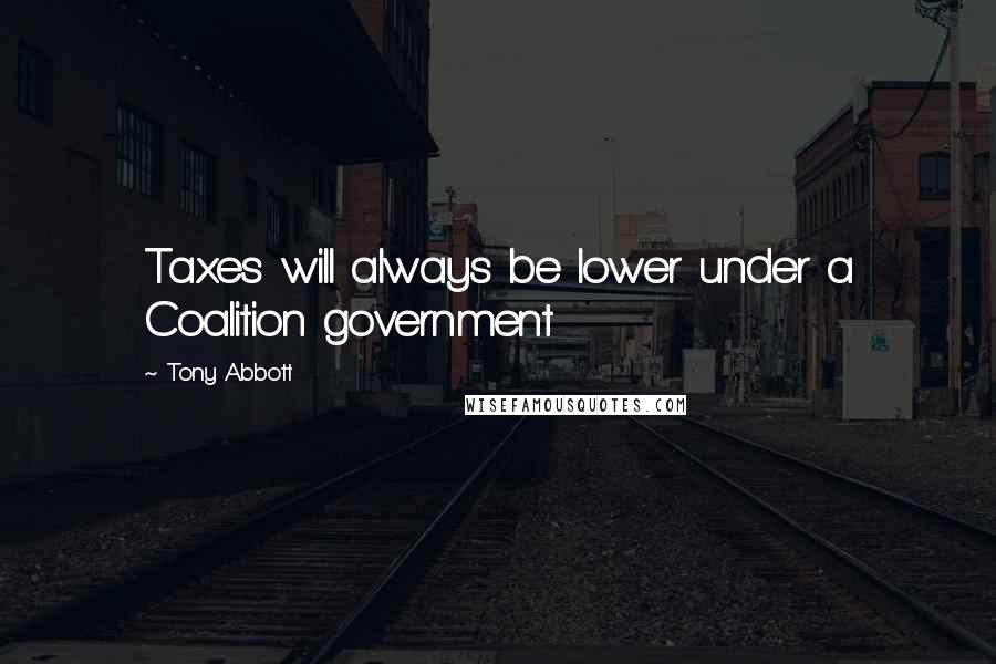 Tony Abbott quotes: Taxes will always be lower under a Coalition government