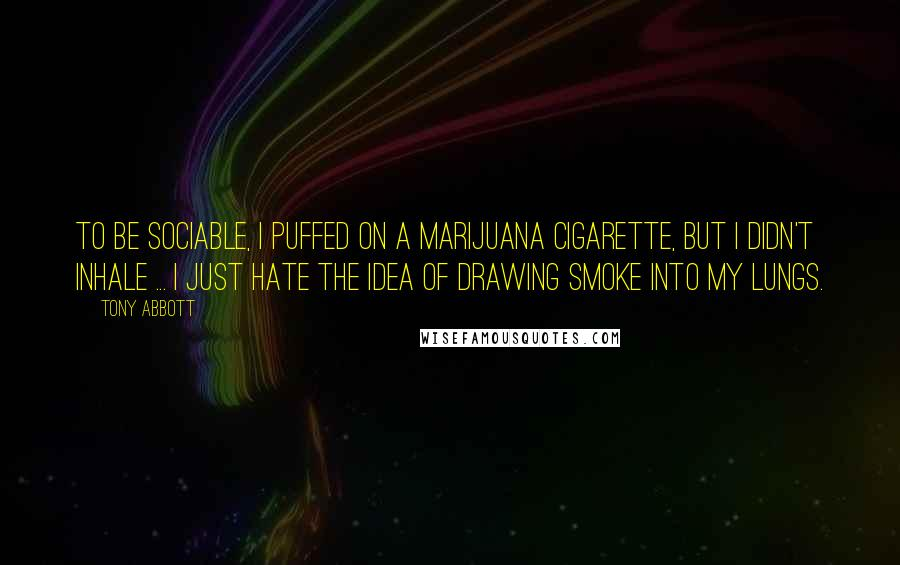 Tony Abbott quotes: To be sociable, I puffed on a marijuana cigarette, but I didn't inhale ... I just hate the idea of drawing smoke into my lungs.