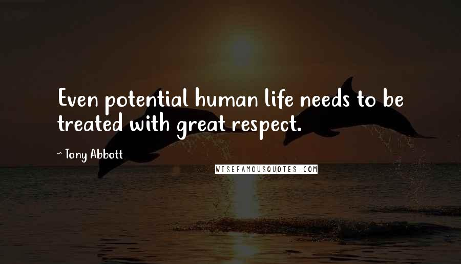Tony Abbott quotes: Even potential human life needs to be treated with great respect.