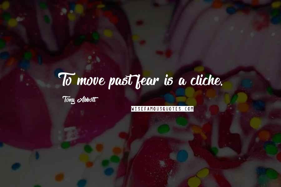 Tony Abbott quotes: To move past fear is a cliche.