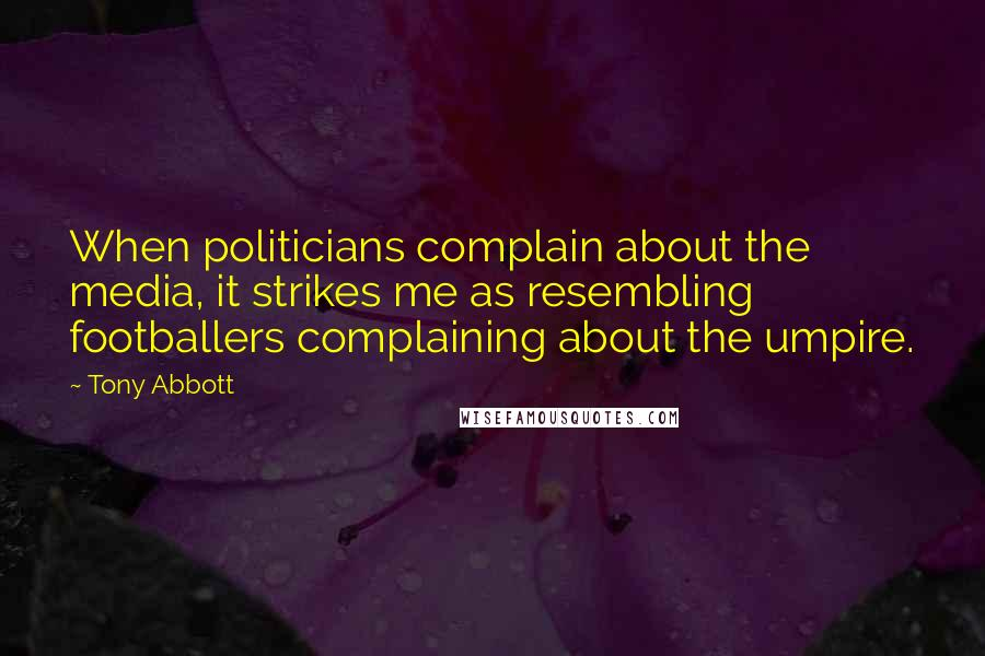 Tony Abbott quotes: When politicians complain about the media, it strikes me as resembling footballers complaining about the umpire.