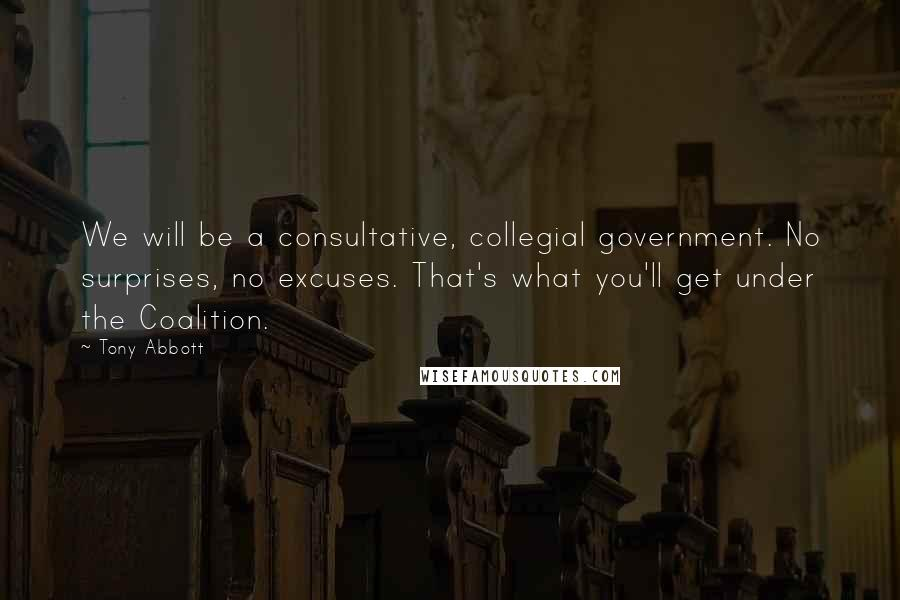 Tony Abbott quotes: We will be a consultative, collegial government. No surprises, no excuses. That's what you'll get under the Coalition.