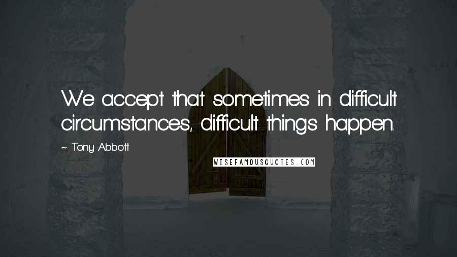 Tony Abbott quotes: We accept that sometimes in difficult circumstances, difficult things happen.