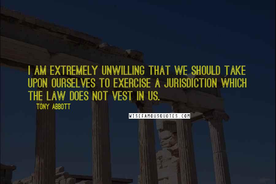 Tony Abbott quotes: I am extremely unwilling that we should take upon ourselves to exercise a jurisdiction which the law does not vest in us.