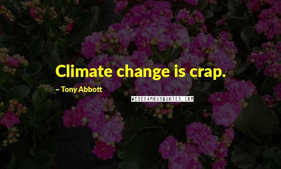 Tony Abbott quotes: Climate change is crap.