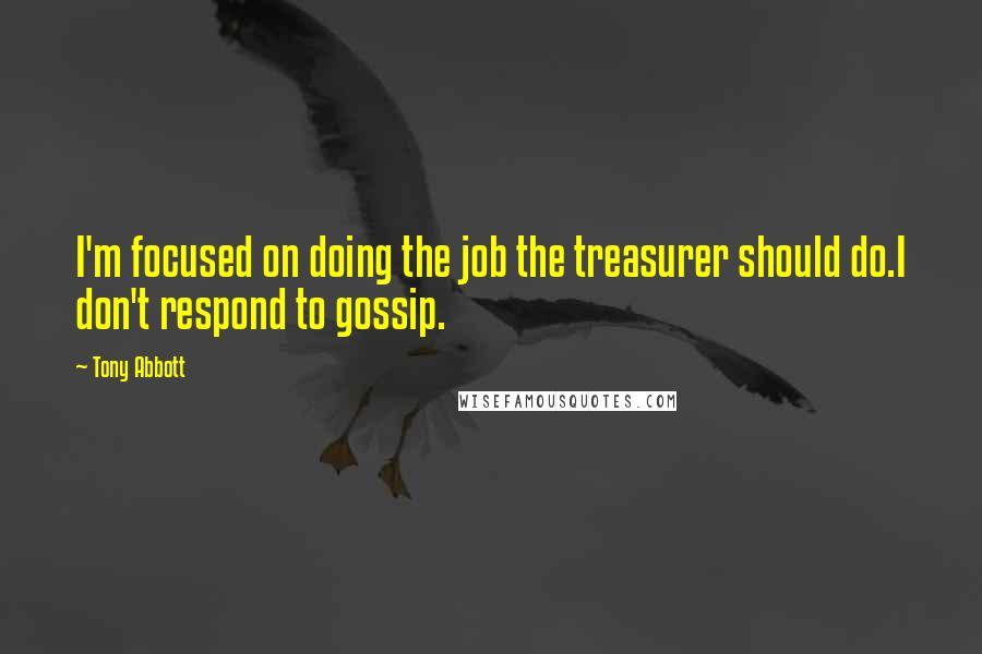Tony Abbott quotes: I'm focused on doing the job the treasurer should do.I don't respond to gossip.