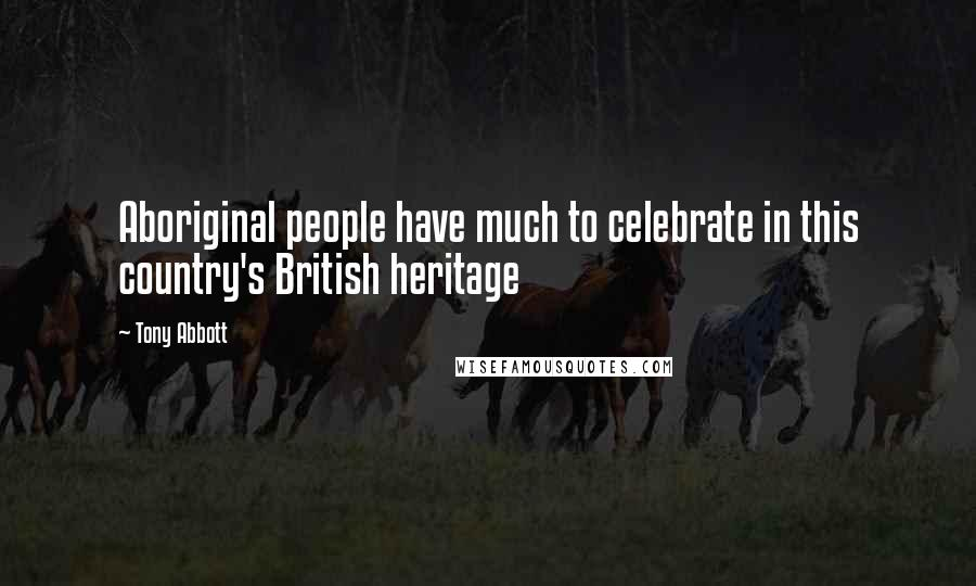 Tony Abbott quotes: Aboriginal people have much to celebrate in this country's British heritage