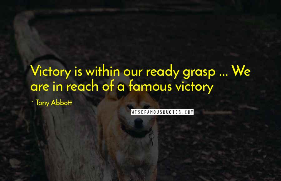 Tony Abbott quotes: Victory is within our ready grasp ... We are in reach of a famous victory