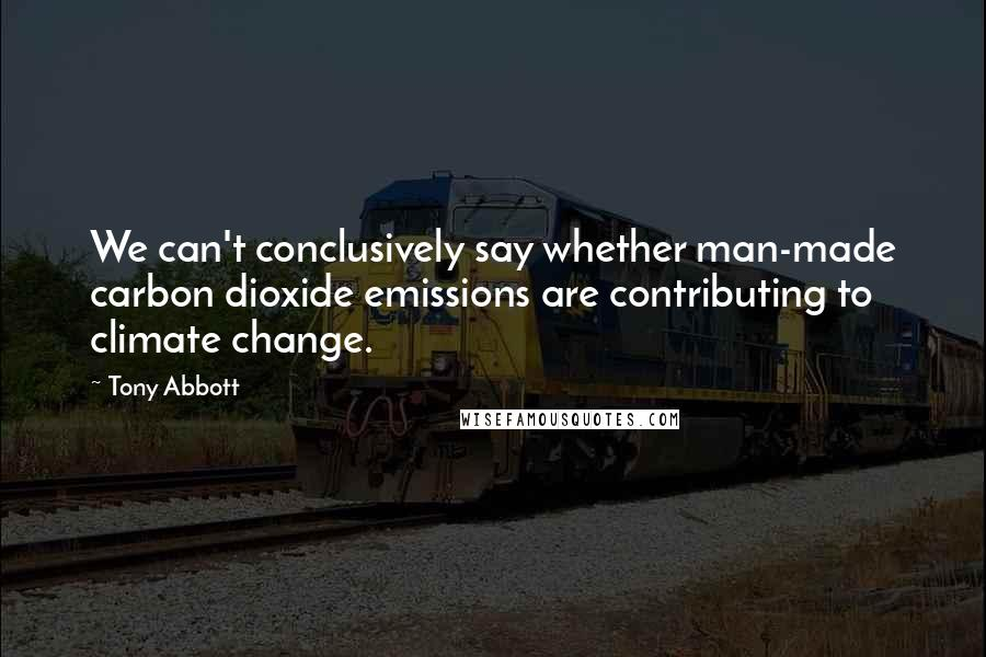 Tony Abbott quotes: We can't conclusively say whether man-made carbon dioxide emissions are contributing to climate change.